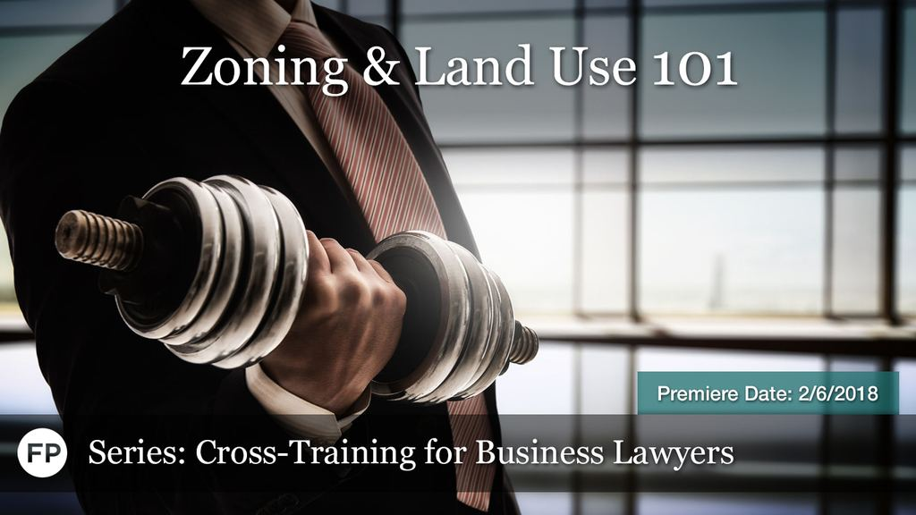 Cross-Training for Business Lawyers - Zoning & Land Use-101