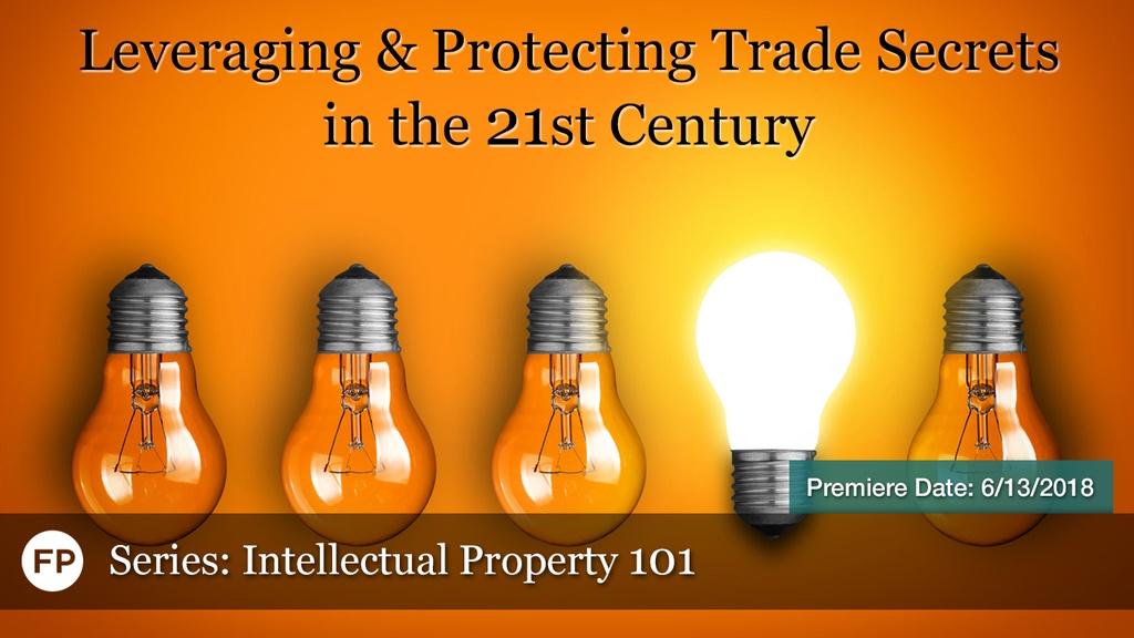 IP-101 2018 - Leveraging & Protecting Trade Secrets in the 21st Century