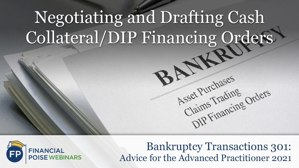 Bankruptcy Transactions 301 - Negotiating Drafting DIP Financing Orders