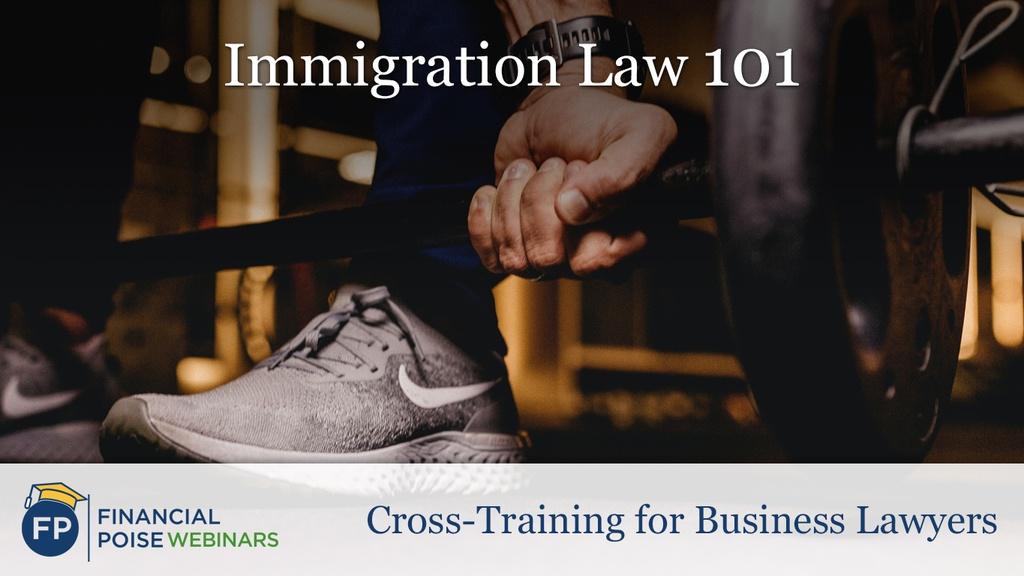 Cross-Training for Biz Lawyers - Immigration Law 101